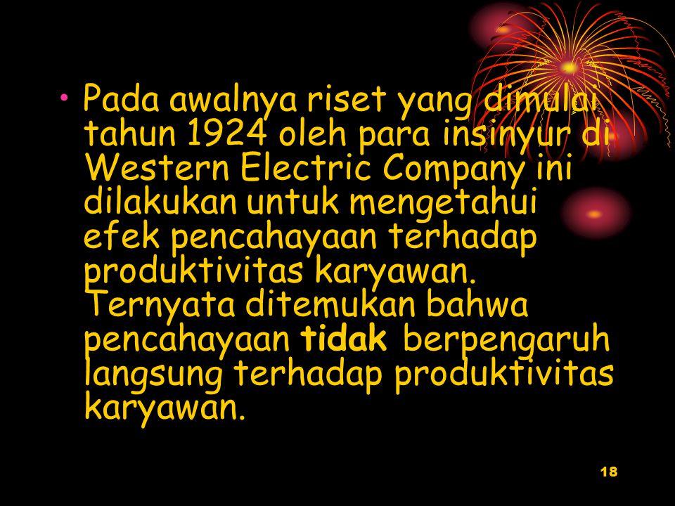 18 Pada awalnya riset yang dimulai tahun 1924 oleh para insinyur di Western Electric Company ini dilakukan untuk mengetahui efek pencahayaan terhadap produktivitas karyawan.