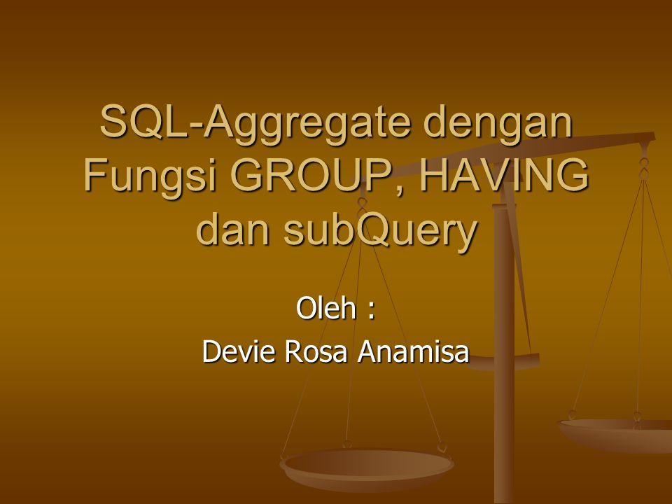 SQL-Aggregate dengan Fungsi GROUP, HAVING dan subQuery Oleh : Devie Rosa Anamisa