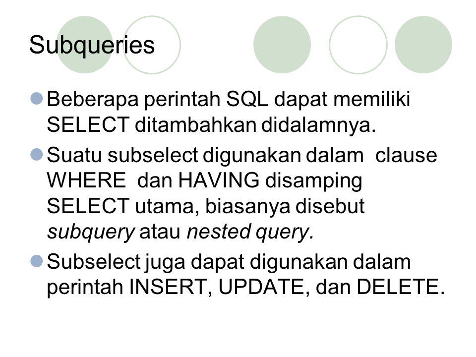 Subqueries Beberapa perintah SQL dapat memiliki SELECT ditambahkan didalamnya. Suatu subselect digunakan dalam clause WHERE dan HAVING disamping SELEC