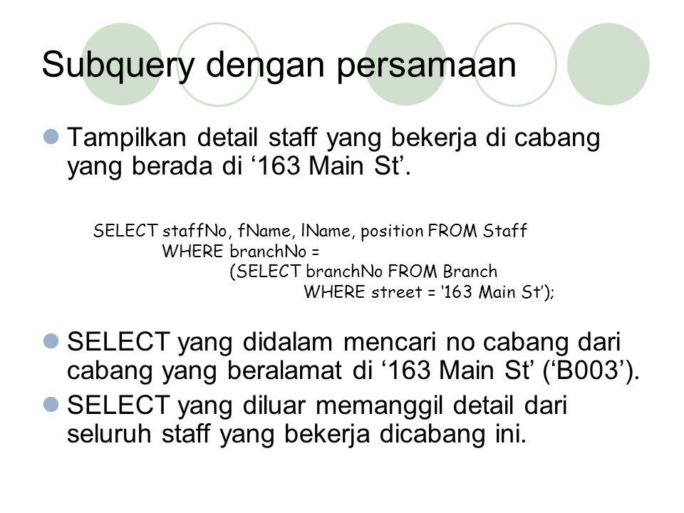 Subquery dengan persamaan Tampilkan detail staff yang bekerja di cabang yang berada di '163 Main St'. SELECT yang didalam mencari no cabang dari caban