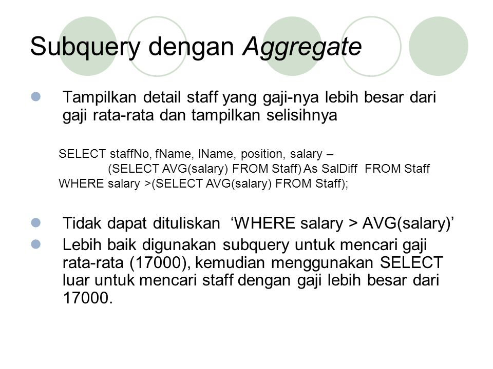 Subquery dengan Aggregate(2) SELECT staffNo, fName, lName, position, salary – 17000 As salDiff FROM Staff WHERE salary > 17000;
