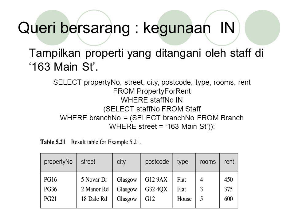 Queri bersarang : kegunaan IN Tampilkan properti yang ditangani oleh staff di '163 Main St'. SELECT propertyNo, street, city, postcode, type, rooms, r