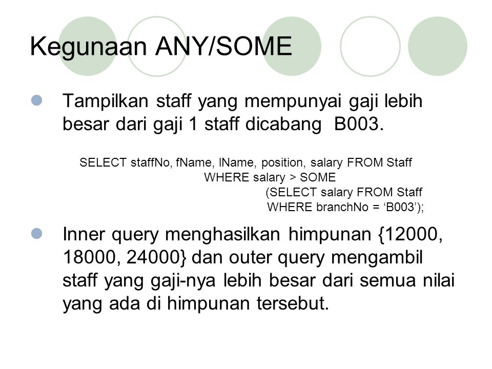 Kegunaan ANY/SOME Tampilkan staff yang mempunyai gaji lebih besar dari gaji 1 staff dicabang B003. Inner query menghasilkan himpunan {12000, 18000, 24