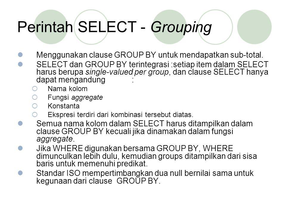 Perintah SELECT - Grouping Menggunakan clause GROUP BY untuk mendapatkan sub-total. SELECT dan GROUP BY terintegrasi :setiap item dalam SELECT harus b