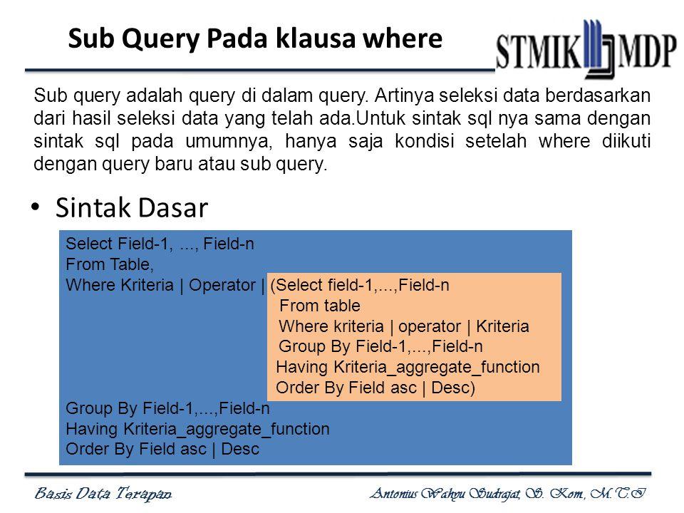Basis Data Terapan Antonius Wahyu Sudrajat, S. Kom., M.T.I Sub Query Pada klausa where Sintak Dasar Select Field-1,..., Field-n From Table, Where Krit