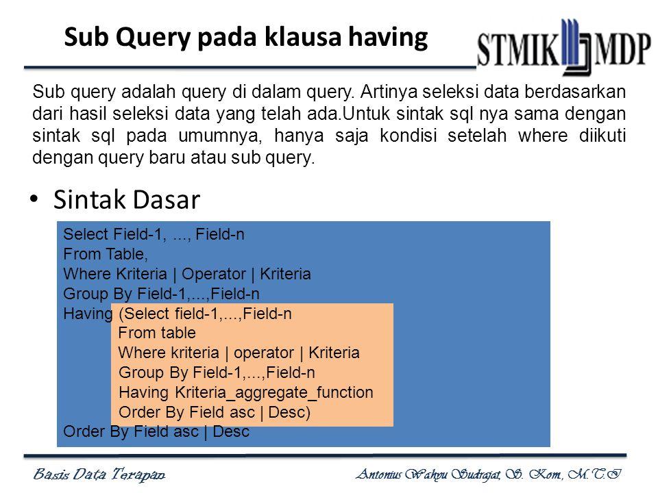Basis Data Terapan Antonius Wahyu Sudrajat, S. Kom., M.T.I Sub Query pada klausa having Sintak Dasar Select Field-1,..., Field-n From Table, Where Kri