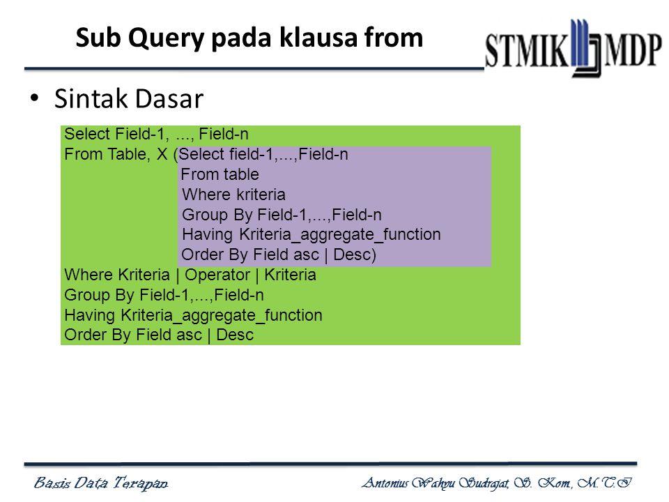 Basis Data Terapan Antonius Wahyu Sudrajat, S. Kom., M.T.I Sub Query pada klausa from Sintak Dasar Select Field-1,..., Field-n From Table, X (Select f