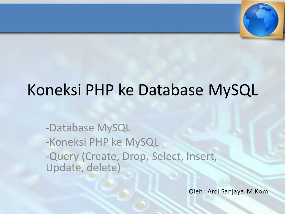 Koneksi PHP ke Database MySQL -Database MySQL -Koneksi PHP ke MySQL -Query (Create, Drop, Select, Insert, Update, delete) Oleh : Ardi Sanjaya, M.Kom