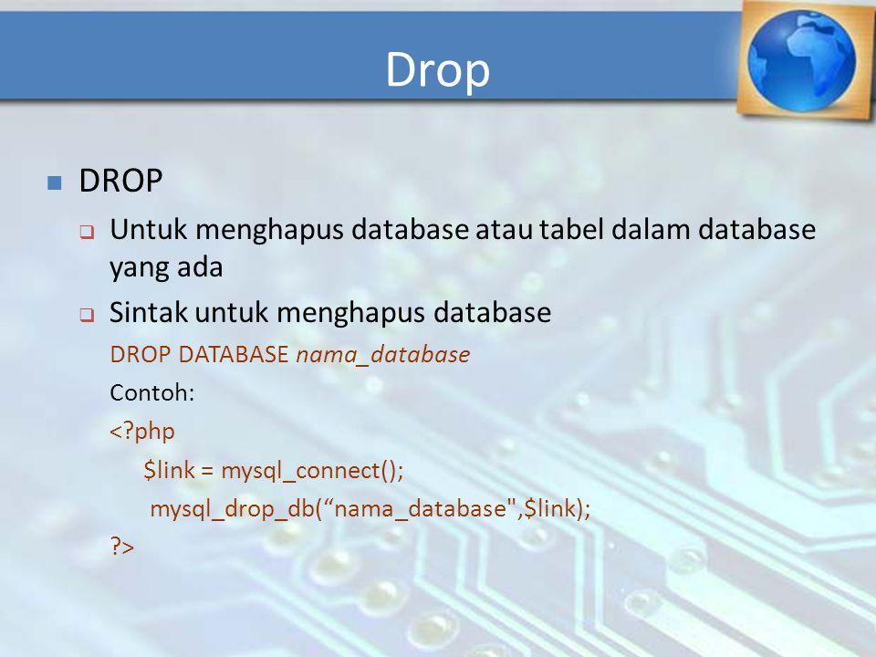 DROP  Untuk menghapus database atau tabel dalam database yang ada  Sintak untuk menghapus database DROP DATABASE nama_database Contoh: <?php $link =
