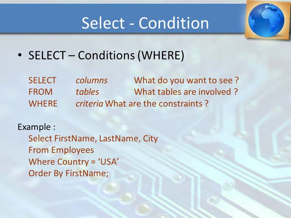 SELECT – Conditions (WHERE) SELECTcolumnsWhat do you want to see ? FROMtablesWhat tables are involved ? WHEREcriteriaWhat are the constraints ? Exampl
