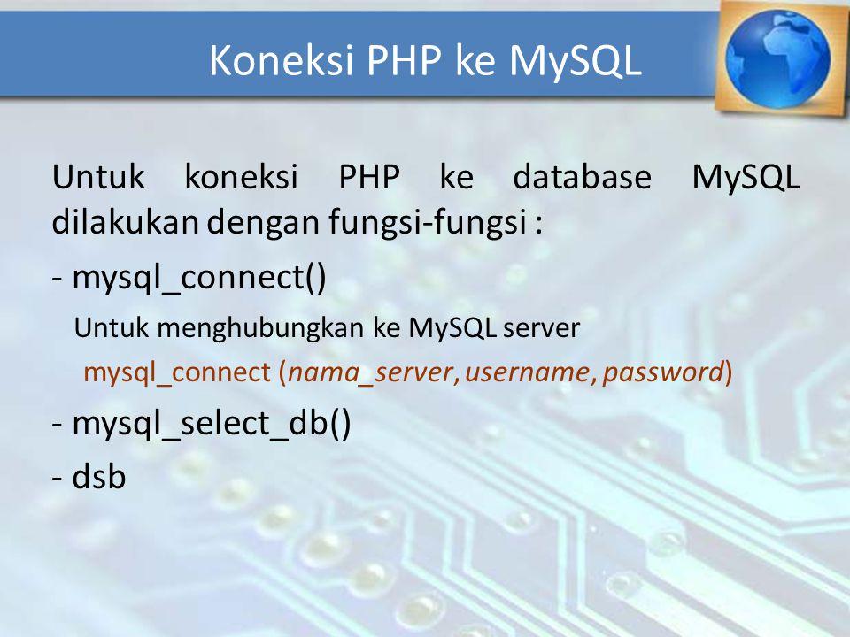 Untuk koneksi PHP ke database MySQL dilakukan dengan fungsi-fungsi : - mysql_connect() Untuk menghubungkan ke MySQL server mysql_connect (nama_server,