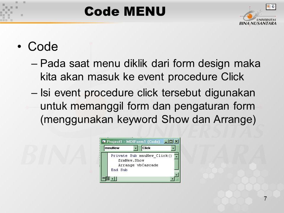 7 Code MENU Code –Pada saat menu diklik dari form design maka kita akan masuk ke event procedure Click –Isi event procedure click tersebut digunakan untuk memanggil form dan pengaturan form (menggunakan keyword Show dan Arrange)