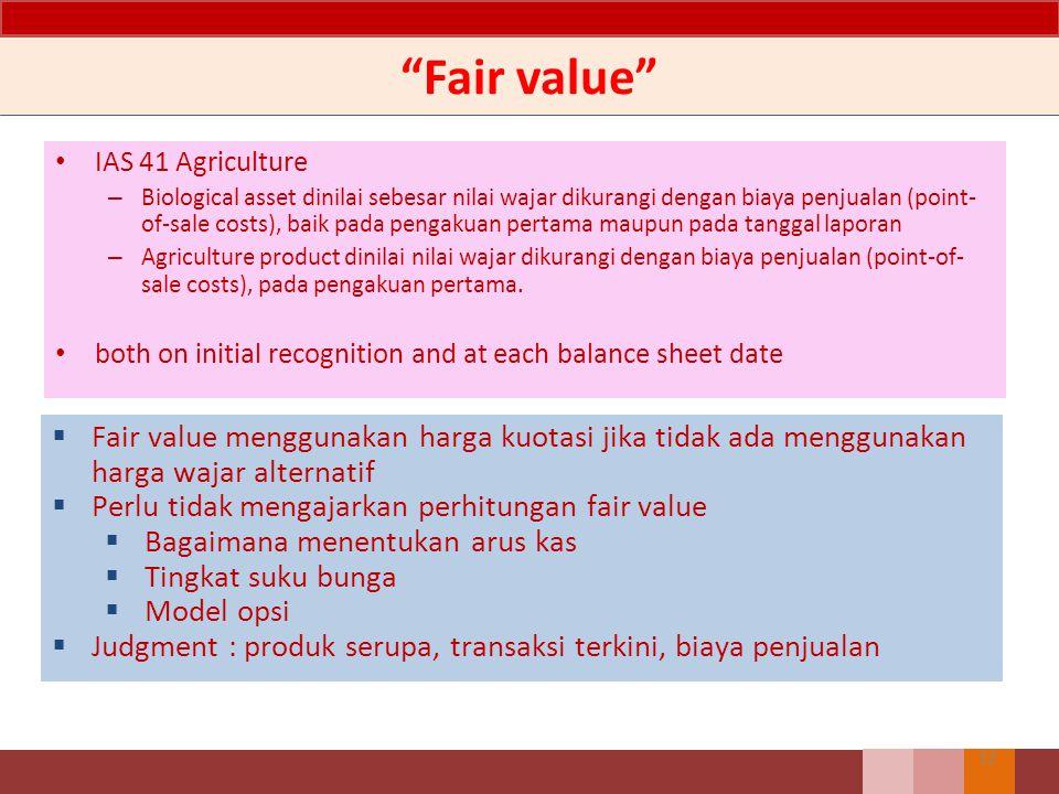 """""""Fair value"""" IAS 41 Agriculture – Biological asset dinilai sebesar nilai wajar dikurangi dengan biaya penjualan (point- of-sale costs), baik pada peng"""