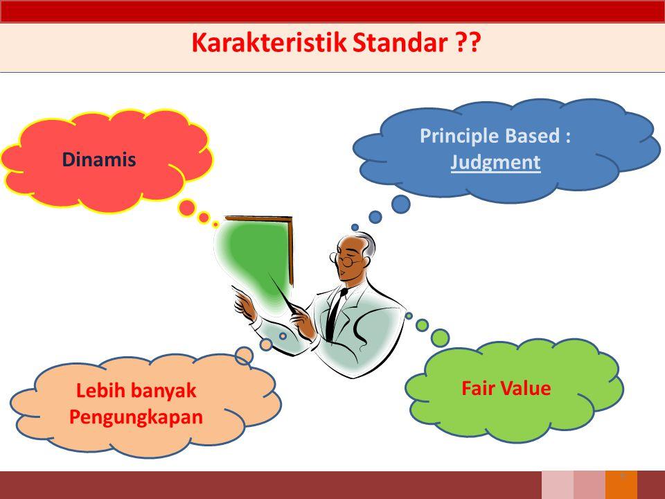Karakteristik Standar ?? Principle Based : Judgment Dinamis Fair Value Lebih banyak Pengungkapan 9