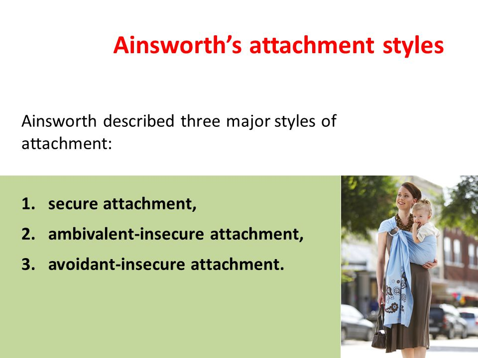 Ainsworth's attachment styles Ainsworth described three major styles of attachment: 1.secure attachment, 2.ambivalent-insecure attachment, 3.avoidant-