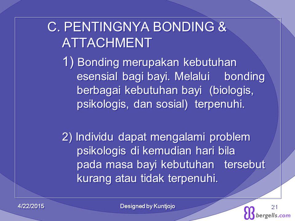 21 C. PENTINGNYA BONDING & ATTACHMENT 1) Bonding merupakan kebutuhan esensial bagi bayi. Melalui bonding berbagai kebutuhan bayi (biologis, psikologis