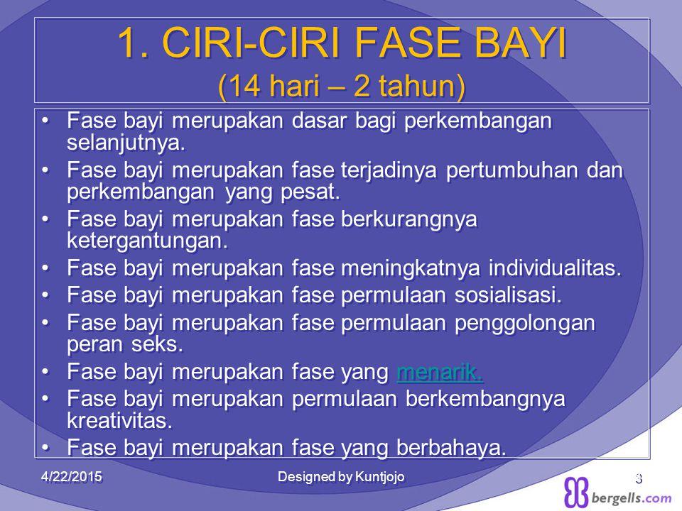 3 1. CIRI-CIRI FASE BAYI (14 hari – 2 tahun) Fase bayi merupakan dasar bagi perkembangan selanjutnya. Fase bayi merupakan fase terjadinya pertumbuhan