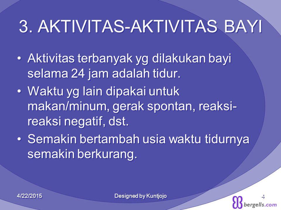 4 3. AKTIVITAS-AKTIVITAS BAYI Aktivitas terbanyak yg dilakukan bayi selama 24 jam adalah tidur. Waktu yg lain dipakai untuk makan/minum, gerak spontan