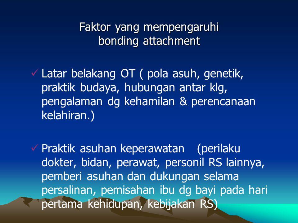 Faktor yang mempengaruhi bonding attachment Latar belakang OT ( pola asuh, genetik, praktik budaya, hubungan antar klg, pengalaman dg kehamilan & pere