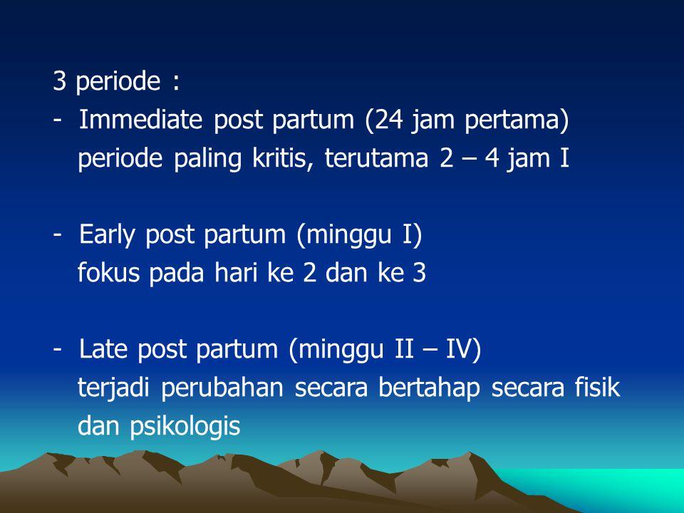 3 periode : - Immediate post partum (24 jam pertama) periode paling kritis, terutama 2 – 4 jam I - Early post partum (minggu I) fokus pada hari ke 2 d
