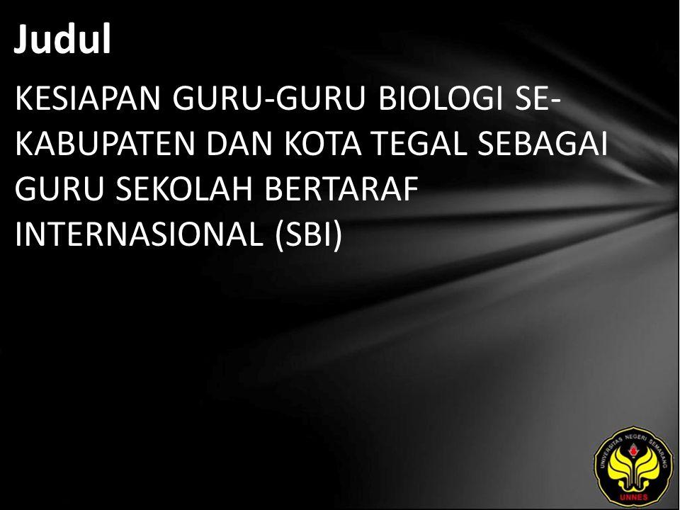 Judul KESIAPAN GURU-GURU BIOLOGI SE- KABUPATEN DAN KOTA TEGAL SEBAGAI GURU SEKOLAH BERTARAF INTERNASIONAL (SBI)