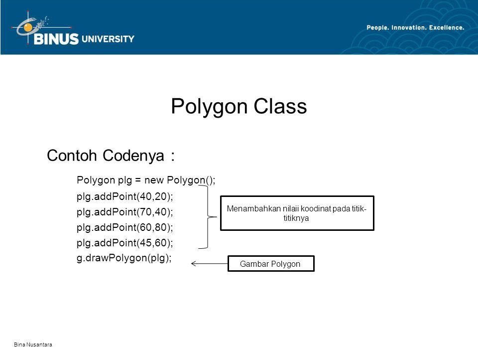 Polygon Class Contoh Codenya : Polygon plg = new Polygon(); plg.addPoint(40,20); plg.addPoint(70,40); plg.addPoint(60,80); plg.addPoint(45,60); g.drawPolygon(plg); Bina Nusantara Menambahkan nilaii koodinat pada titik- titiknya Gambar Polygon