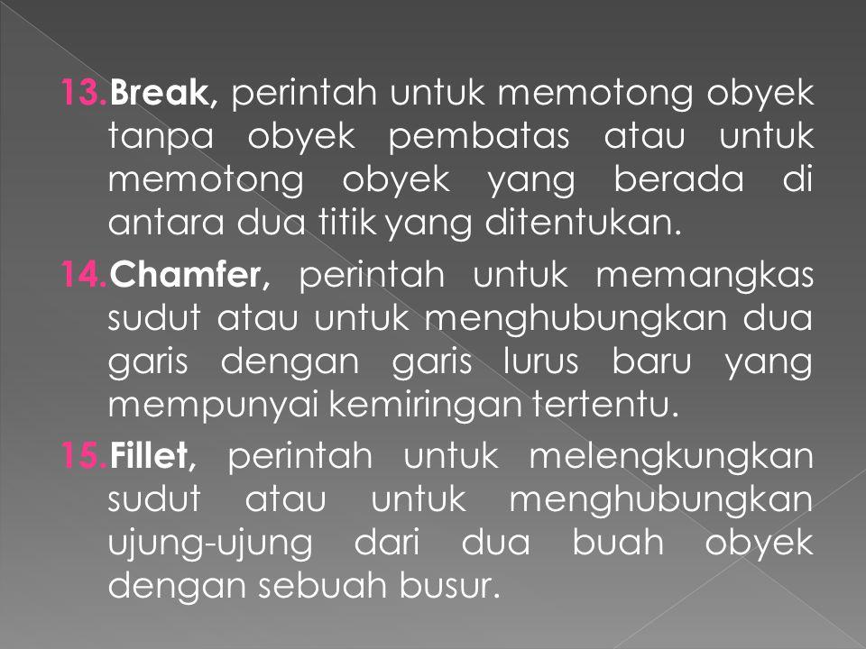 13. Break, perintah untuk memotong obyek tanpa obyek pembatas atau untuk memotong obyek yang berada di antara dua titik yang ditentukan. 14. Chamfer,