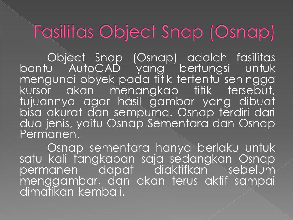 Object Snap (Osnap) adalah fasilitas bantu AutoCAD yang berfungsi untuk mengunci obyek pada titik tertentu sehingga kursor akan menangkap titik tersebut, tujuannya agar hasil gambar yang dibuat bisa akurat dan sempurna.