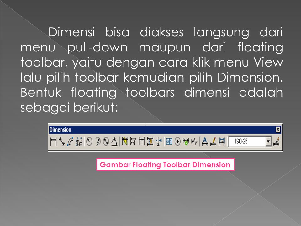 Dimensi bisa diakses langsung dari menu pull-down maupun dari floating toolbar, yaitu dengan cara klik menu View lalu pilih toolbar kemudian pilih Dimension.