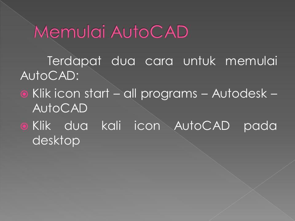 Terdapat dua cara untuk memulai AutoCAD:  Klik icon start – all programs – Autodesk – AutoCAD  Klik dua kali icon AutoCAD pada desktop