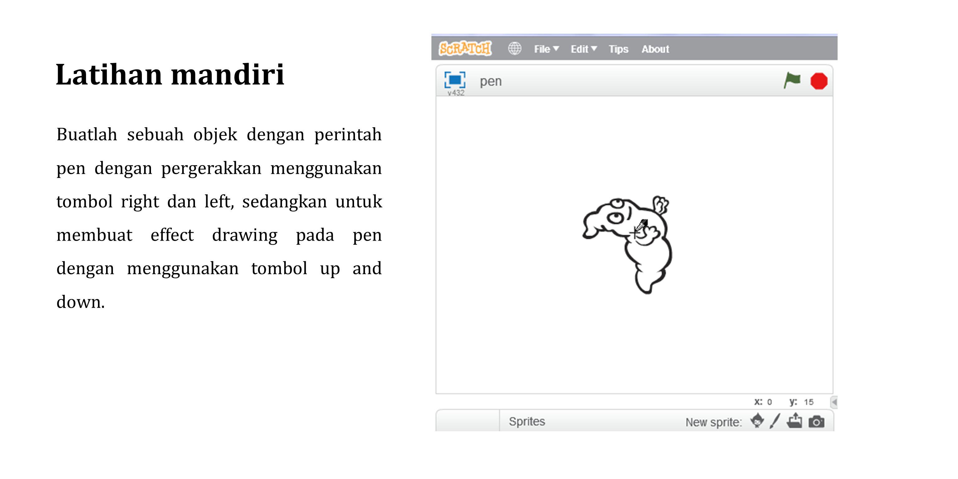 Latihan mandiri Buatlah sebuah objek dengan perintah pen dengan pergerakkan menggunakan tombol right dan left, sedangkan untuk membuat effect drawing