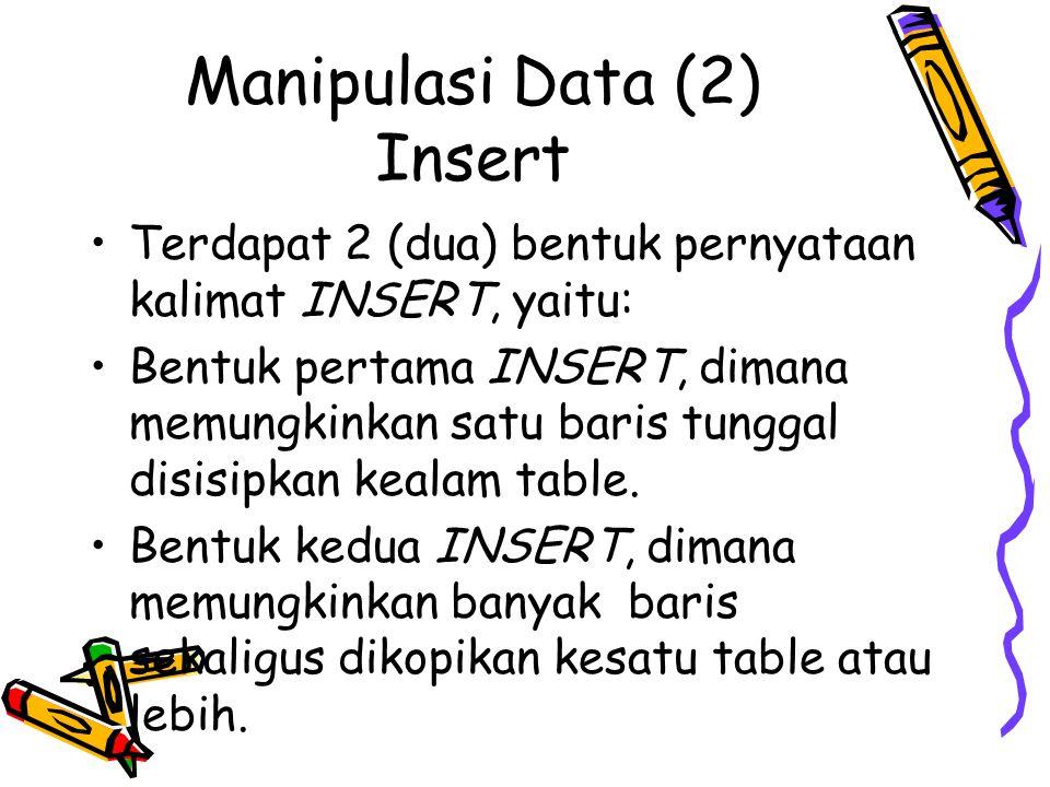 Manipulasi Data (2) Insert Terdapat 2 (dua) bentuk pernyataan kalimat INSERT, yaitu: Bentuk pertama INSERT, dimana memungkinkan satu baris tunggal dis