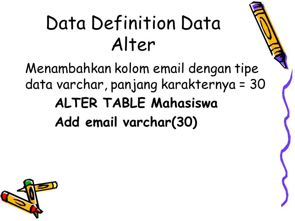 Data Definition Data Alter Menambahkan kolom email dengan tipe data varchar, panjang karakternya = 30 ALTER TABLE Mahasiswa Add email varchar(30)