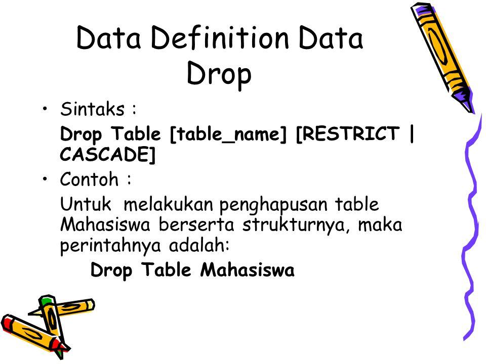 Data Definition Data Drop Sintaks : Drop Table [table_name] [RESTRICT | CASCADE] Contoh : Untuk melakukan penghapusan table Mahasiswa berserta struktu