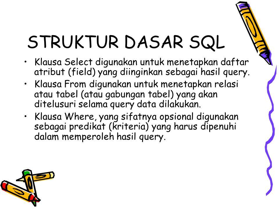 STRUKTUR DASAR SQL Klausa Select digunakan untuk menetapkan daftar atribut (field) yang diinginkan sebagai hasil query. Klausa From digunakan untuk me