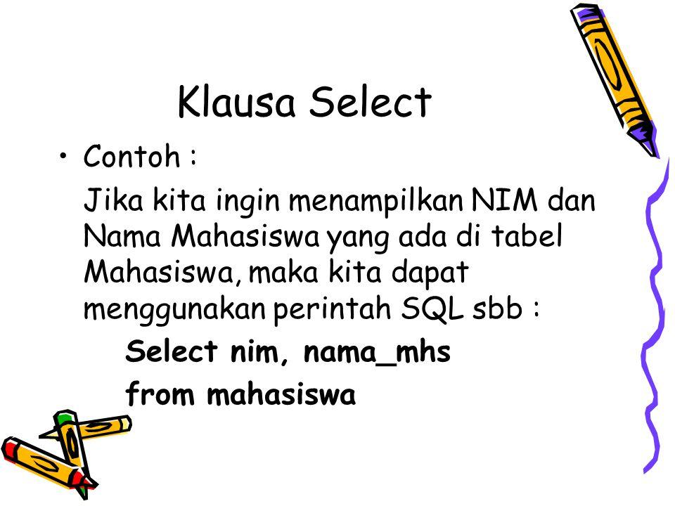 Klausa Select Contoh : Jika kita ingin menampilkan NIM dan Nama Mahasiswa yang ada di tabel Mahasiswa, maka kita dapat menggunakan perintah SQL sbb :