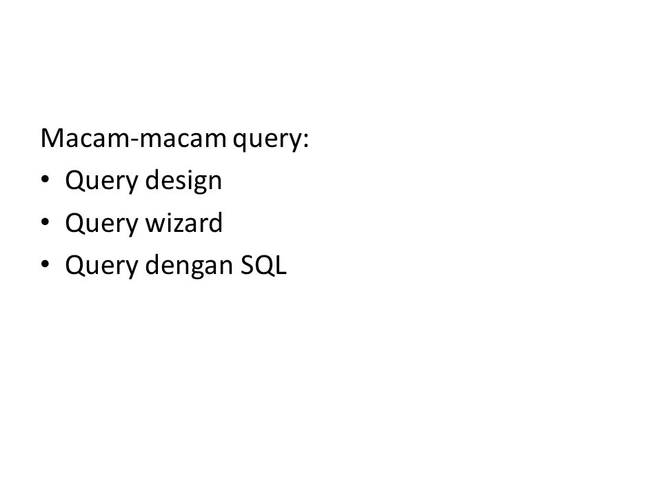 Macam-macam query: Query design Query wizard Query dengan SQL