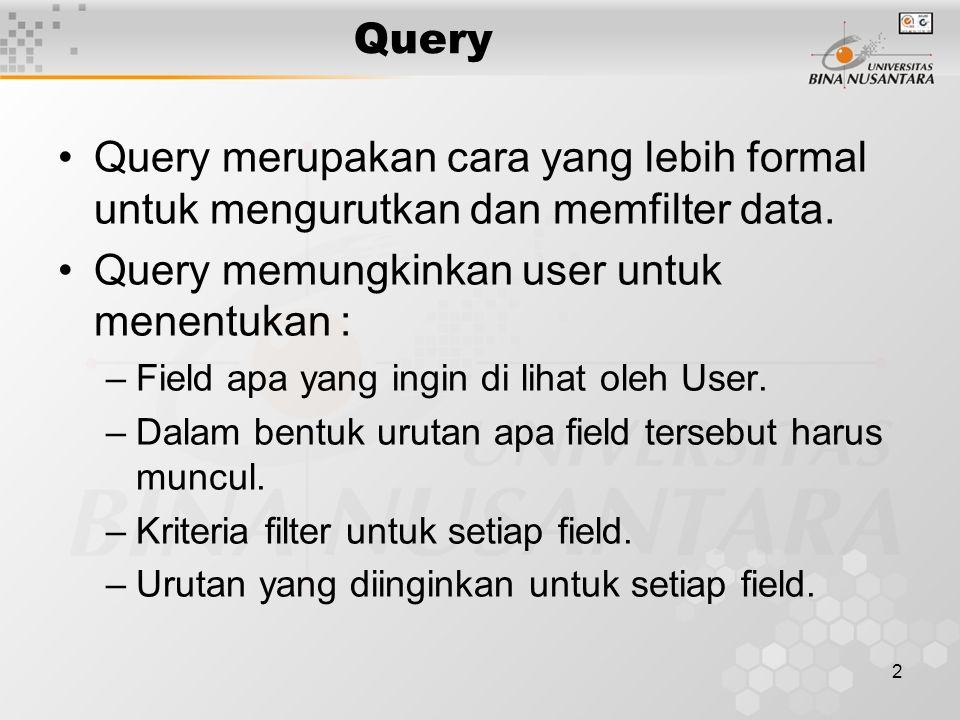 2 Query Query merupakan cara yang lebih formal untuk mengurutkan dan memfilter data. Query memungkinkan user untuk menentukan : –Field apa yang ingin