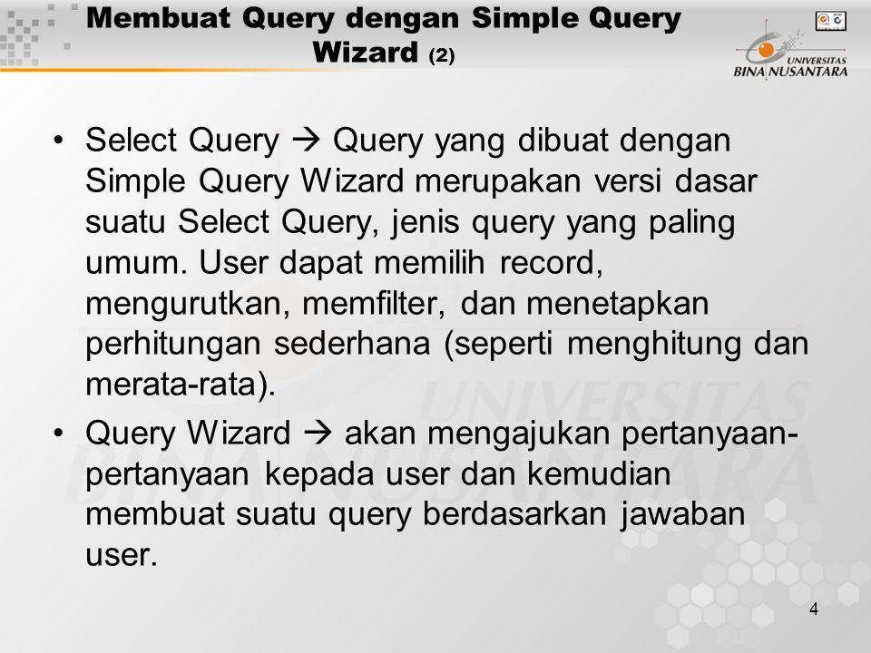 4 Membuat Query dengan Simple Query Wizard (2) Select Query  Query yang dibuat dengan Simple Query Wizard merupakan versi dasar suatu Select Query, j