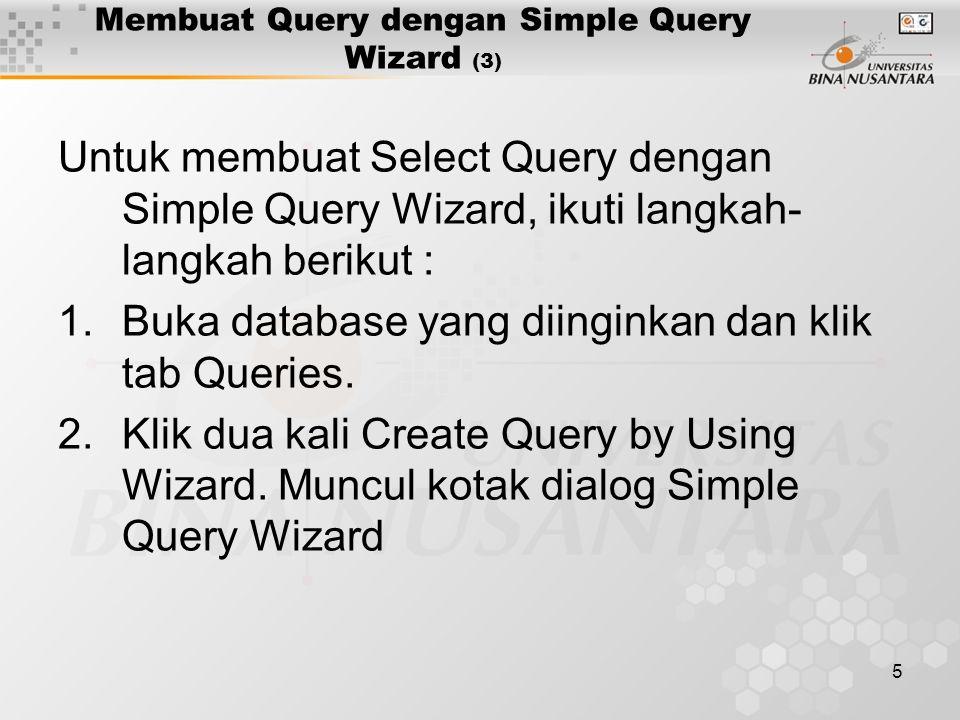 5 Membuat Query dengan Simple Query Wizard (3) Untuk membuat Select Query dengan Simple Query Wizard, ikuti langkah- langkah berikut : 1.Buka database