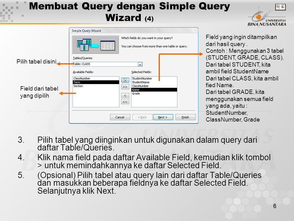 6 Membuat Query dengan Simple Query Wizard (4) 3.Pilih tabel yang diinginkan untuk digunakan dalam query dari daftar Table/Queries. 4.Klik nama field