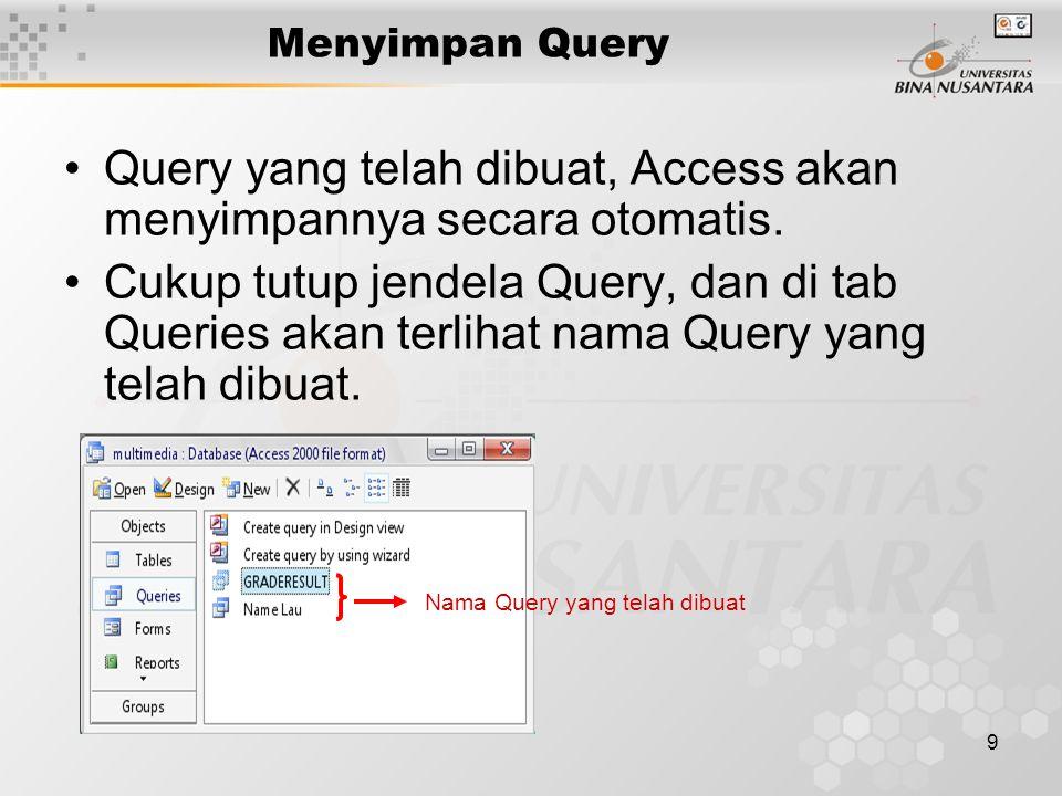 9 Menyimpan Query Query yang telah dibuat, Access akan menyimpannya secara otomatis. Cukup tutup jendela Query, dan di tab Queries akan terlihat nama
