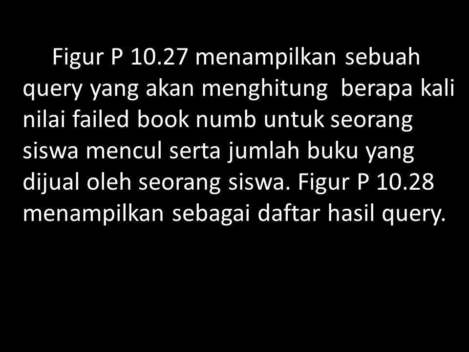 Figur P 10.27 menampilkan sebuah query yang akan menghitung berapa kali nilai failed book numb untuk seorang siswa mencul serta jumlah buku yang dijual oleh seorang siswa.
