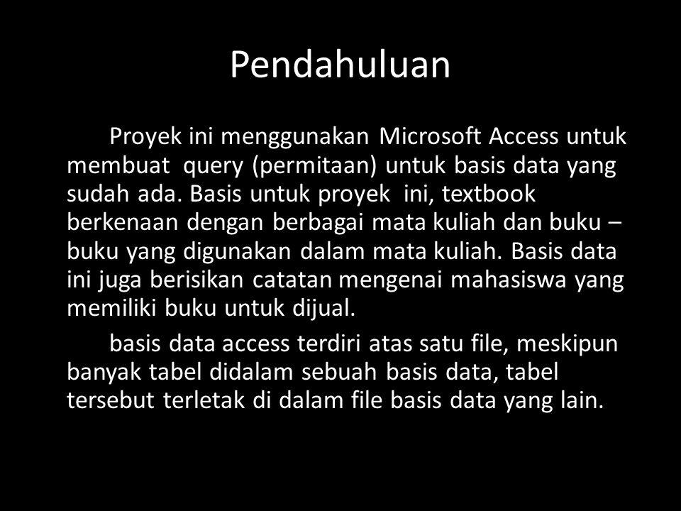 Pendahuluan Proyek ini menggunakan Microsoft Access untuk membuat query (permitaan) untuk basis data yang sudah ada. Basis untuk proyek ini, textbook
