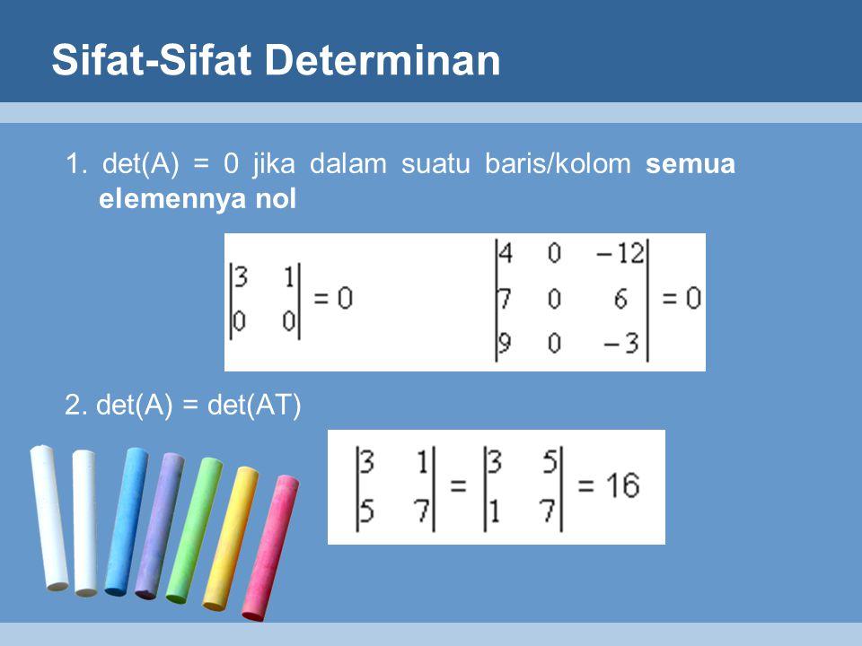 Sifat-Sifat Determinan 1. det(A) = 0 jika dalam suatu baris/kolom semua elemennya nol 2. det(A) = det(AT)