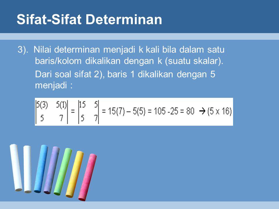 Sifat-Sifat Determinan 3). Nilai determinan menjadi k kali bila dalam satu baris/kolom dikalikan dengan k (suatu skalar). Dari soal sifat 2), baris 1