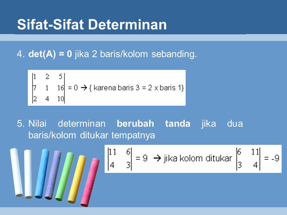 Sifat-Sifat Determinan 4. det(A) = 0 jika 2 baris/kolom sebanding. 5.Nilai determinan berubah tanda jika dua baris/kolom ditukar tempatnya