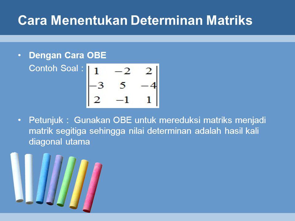 Cara Menentukan Determinan Matriks Dengan Cara OBE Contoh Soal : Petunjuk : Gunakan OBE untuk mereduksi matriks menjadi matrik segitiga sehingga nilai
