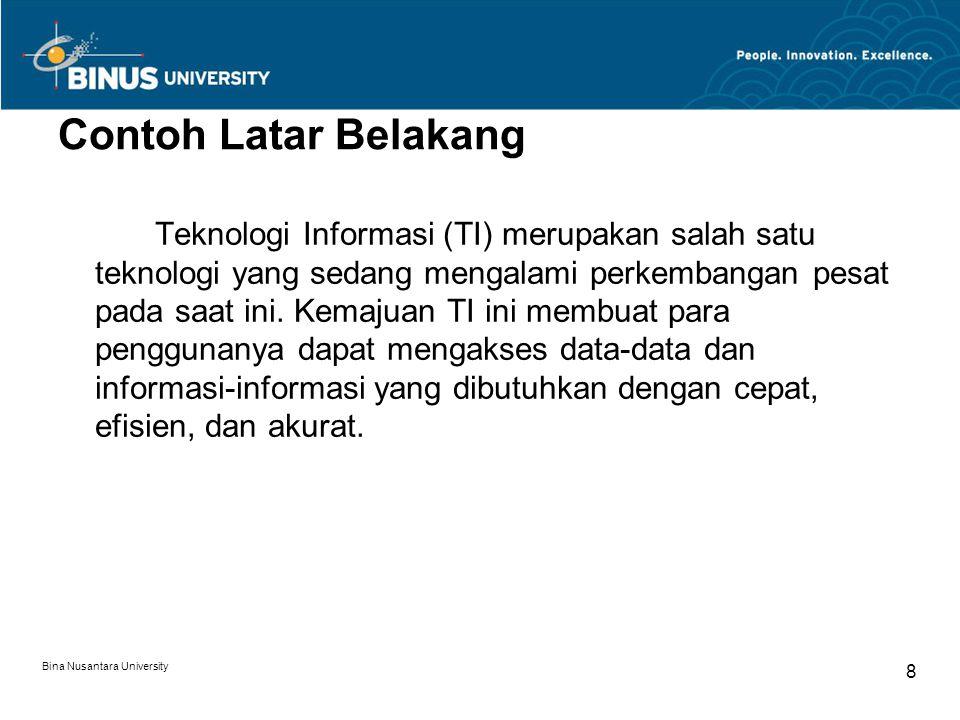 Bina Nusantara University 9 Contoh Latar Belakang (cont.) Sektor kesehatan, sebagai salah satu sektor yang penting dalam kehidupan masyarakat, merupakan sektor yang sangat potensial untuk diintegrasikan dengan kehadiran TI.