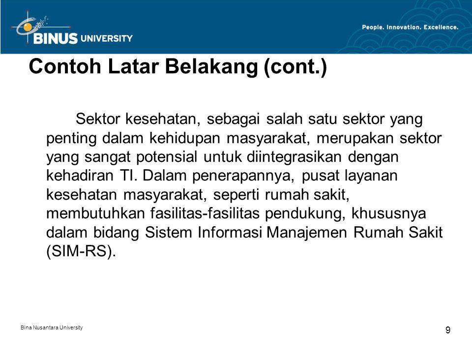 Bina Nusantara University 10 Contoh Latar Belakang (cont.) SIM-RS merupakan sistem yang menangkap data tentang rumah sakit, menyimpan dan memelihara data, serta menyediakan informasi yang berguna untuk manajemen rumah sakit.